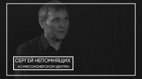 Сергей Непомнящих О переезде миссионерского центра в Москву